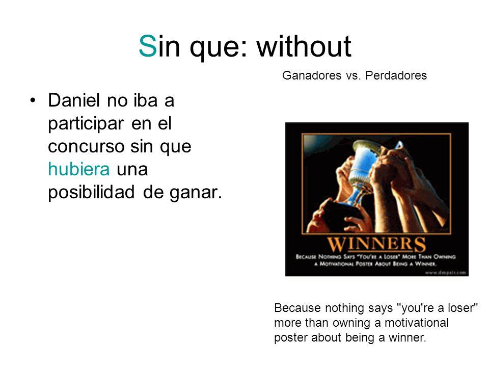 Sin que: without Ganadores vs. Perdadores. Daniel no iba a participar en el concurso sin que hubiera una posibilidad de ganar.
