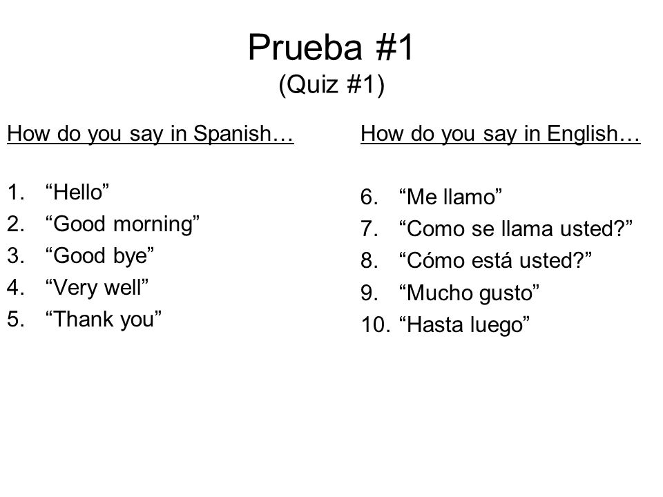 Prueba #1 (Quiz #1) How do you say in Spanish… Hello Good morning