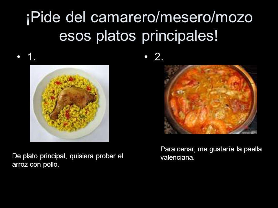 ¡Pide del camarero/mesero/mozo esos platos principales!