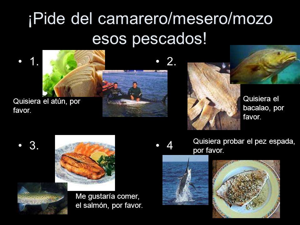 ¡Pide del camarero/mesero/mozo esos pescados!