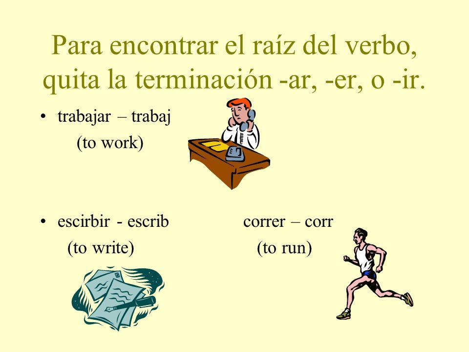 Para encontrar el raíz del verbo, quita la terminación -ar, -er, o -ir.