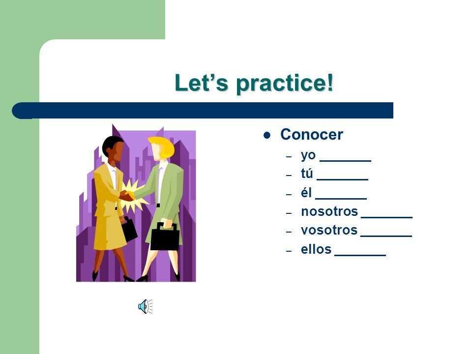 Let's practice! Conocer yo _______ tú _______ él _______