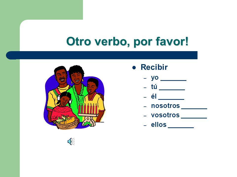 Otro verbo, por favor! Recibir yo _______ tú _______ él _______