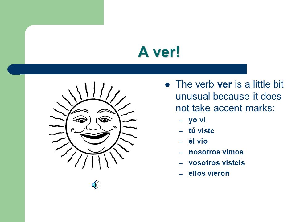 A ver! The verb ver is a little bit unusual because it does not take accent marks: yo vi. tú viste.