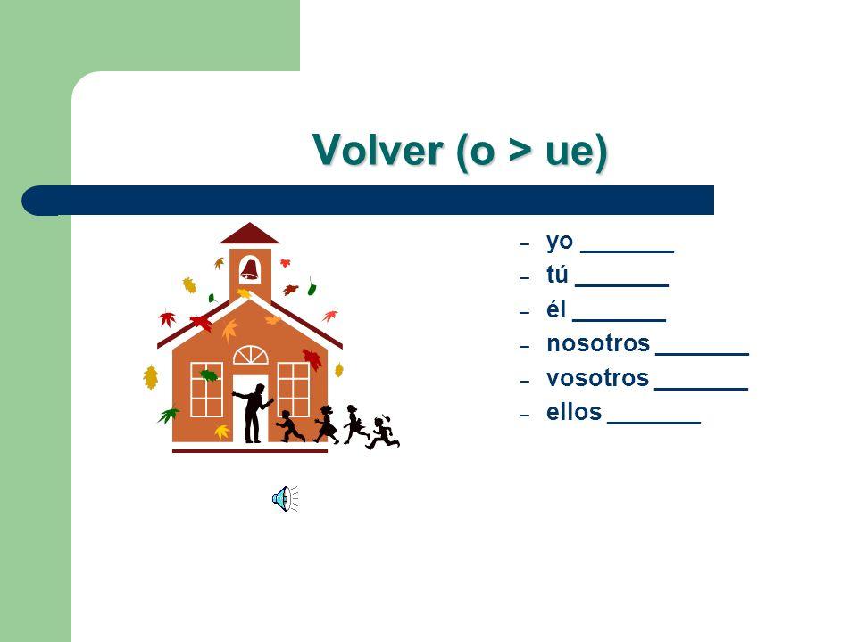 Volver (o > ue) yo _______ tú _______ él _______ nosotros _______