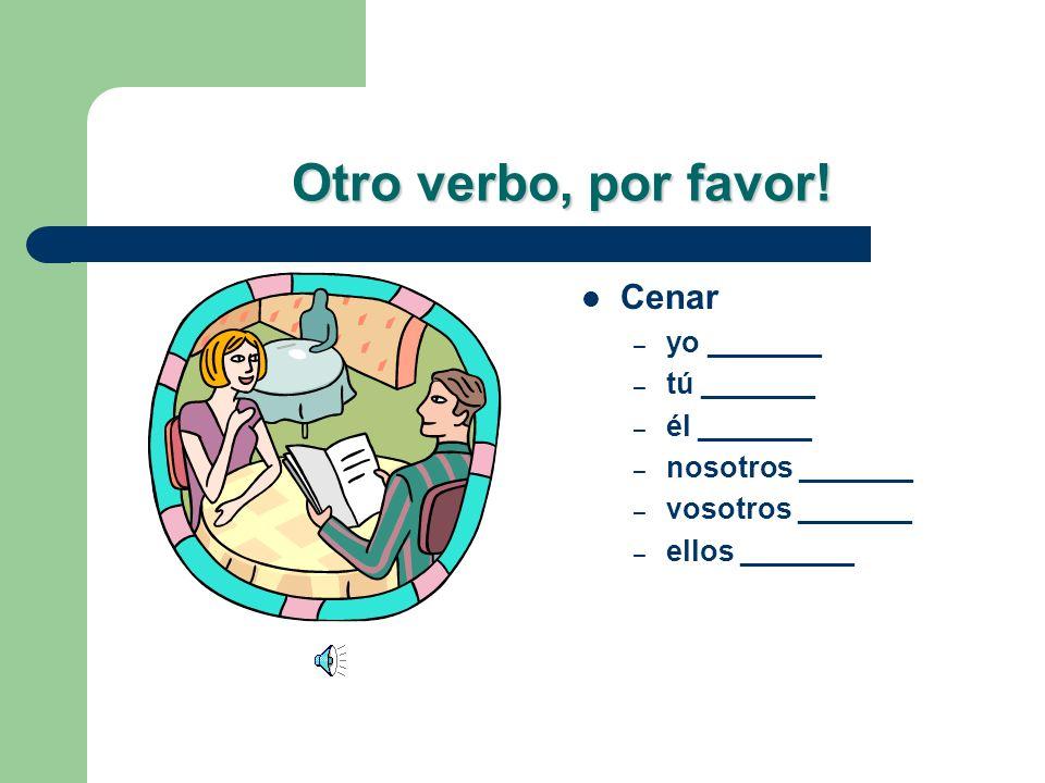 Otro verbo, por favor! Cenar yo _______ tú _______ él _______