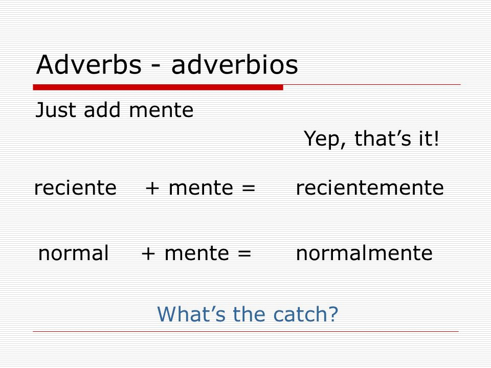 Adverbs - adverbios Just add mente Yep, that's it! reciente + mente =