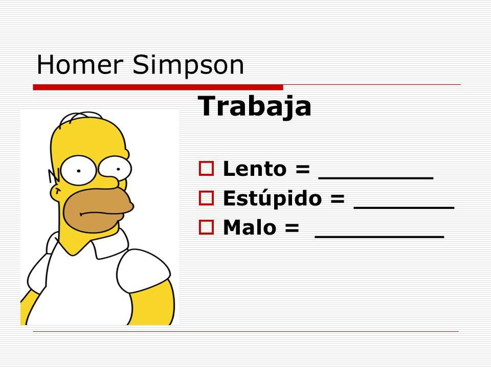 Trabaja Homer Simpson Lento = ________ Estúpido = _______