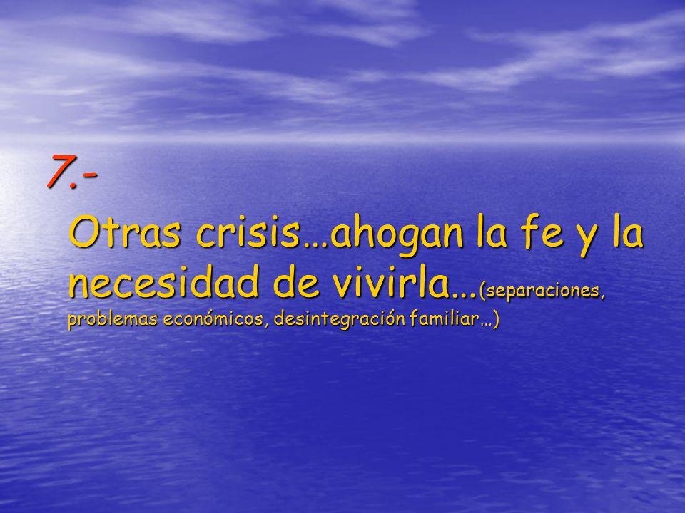 7.- Otras crisis…ahogan la fe y la necesidad de vivirla…(separaciones, problemas económicos, desintegración familiar…)