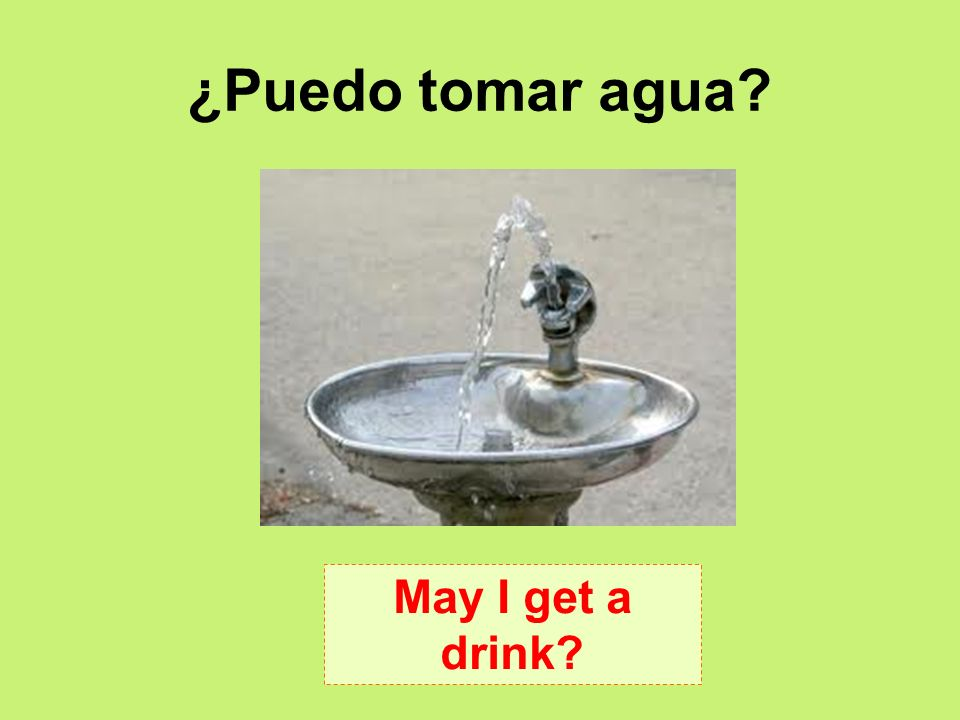 ¿Puedo tomar agua May I get a drink