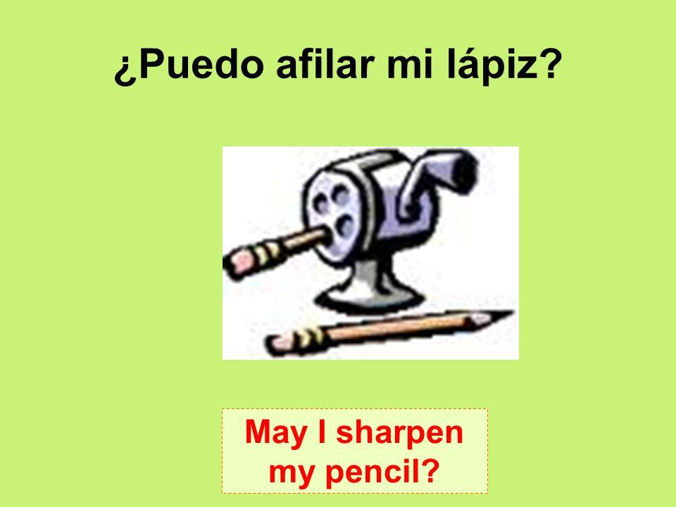 ¿Puedo afilar mi lápiz May I sharpen my pencil
