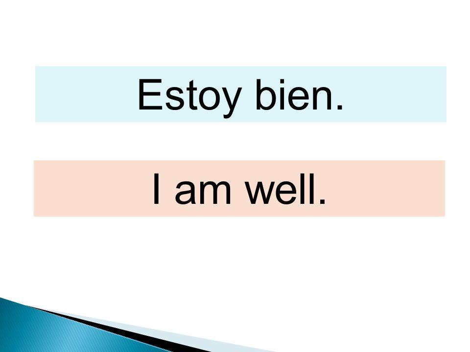 Estoy bien. I am well.