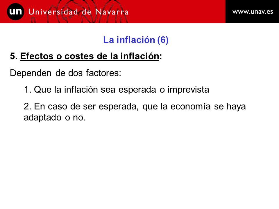 La inflación (6) 5. Efectos o costes de la inflación: Dependen de dos factores: 1. Que la inflación sea esperada o imprevista.