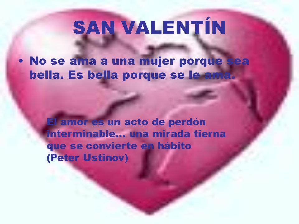SAN VALENTÍN No se ama a una mujer porque sea bella. Es bella porque se le ama.