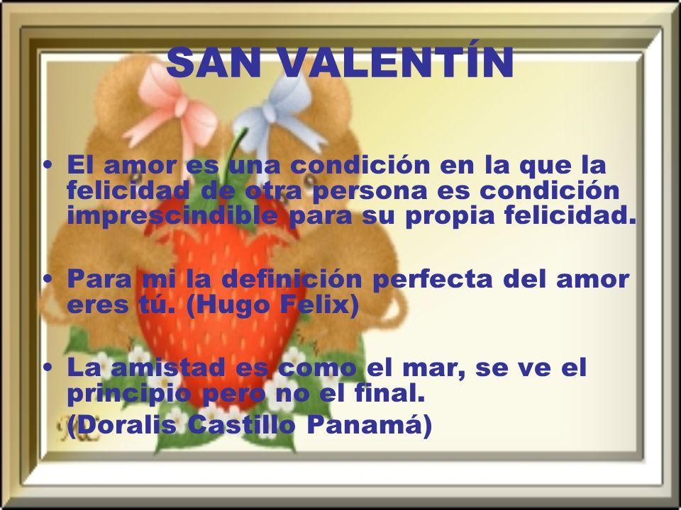 SAN VALENTÍN El amor es una condición en la que la felicidad de otra persona es condición imprescindible para su propia felicidad.