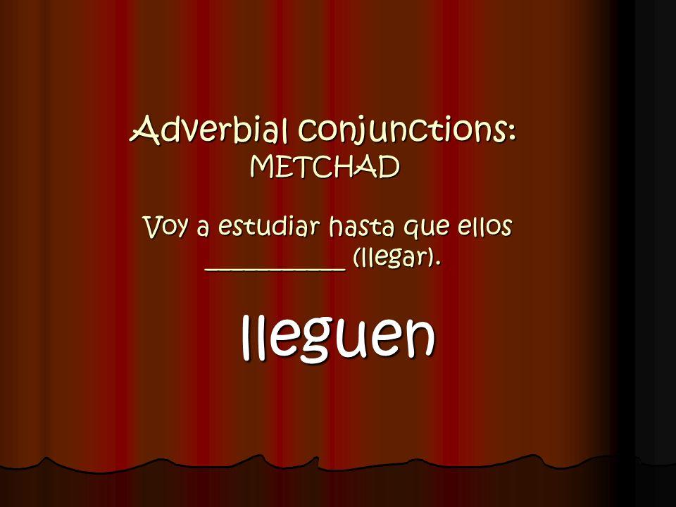 Adverbial conjunctions: METCHAD Voy a estudiar hasta que ellos ___________ (llegar).
