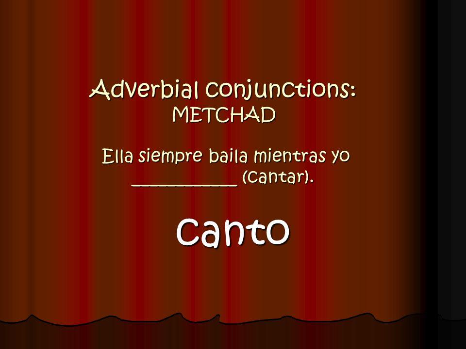 Adverbial conjunctions: METCHAD Ella siempre baila mientras yo ____________ (cantar).