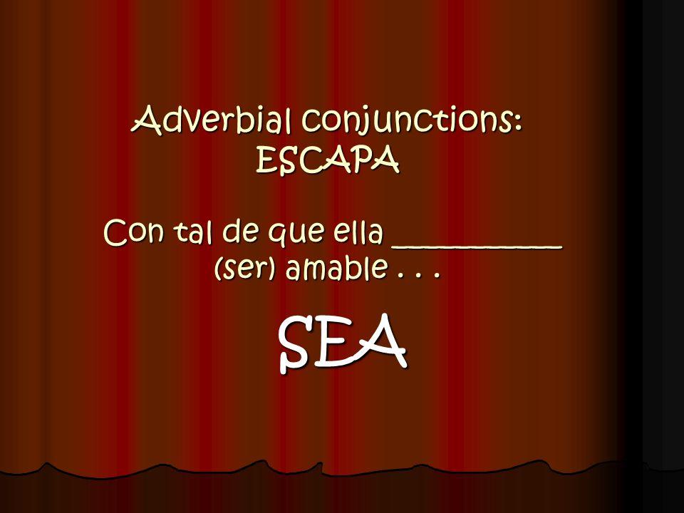 Adverbial conjunctions: ESCAPA Con tal de que ella ___________ (ser) amable . . .