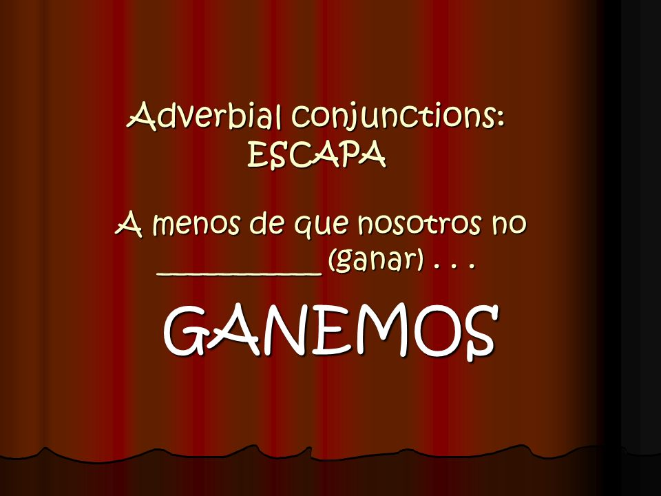 Adverbial conjunctions: ESCAPA A menos de que nosotros no ___________ (ganar) . . .