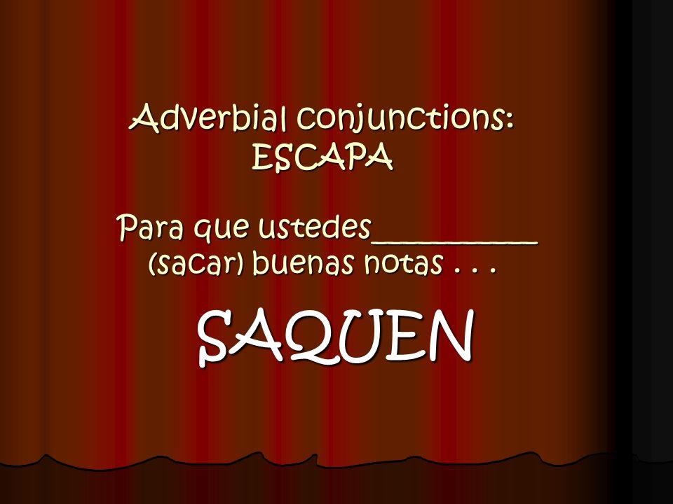 Adverbial conjunctions: ESCAPA Para que ustedes___________ (sacar) buenas notas . . .