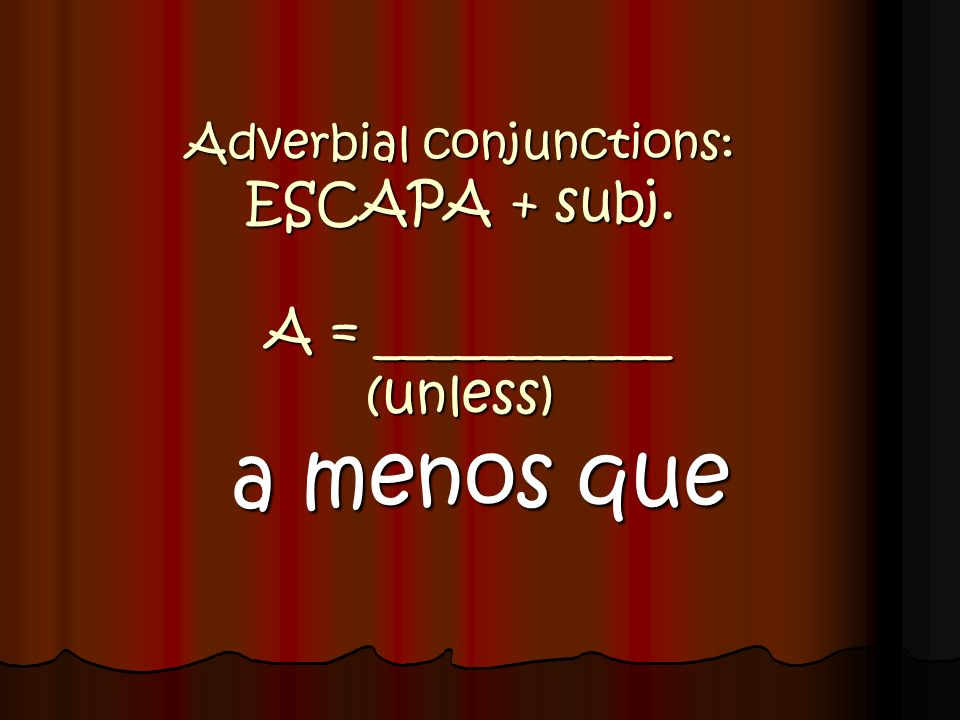Adverbial conjunctions: ESCAPA + subj. A = ___________ (unless)