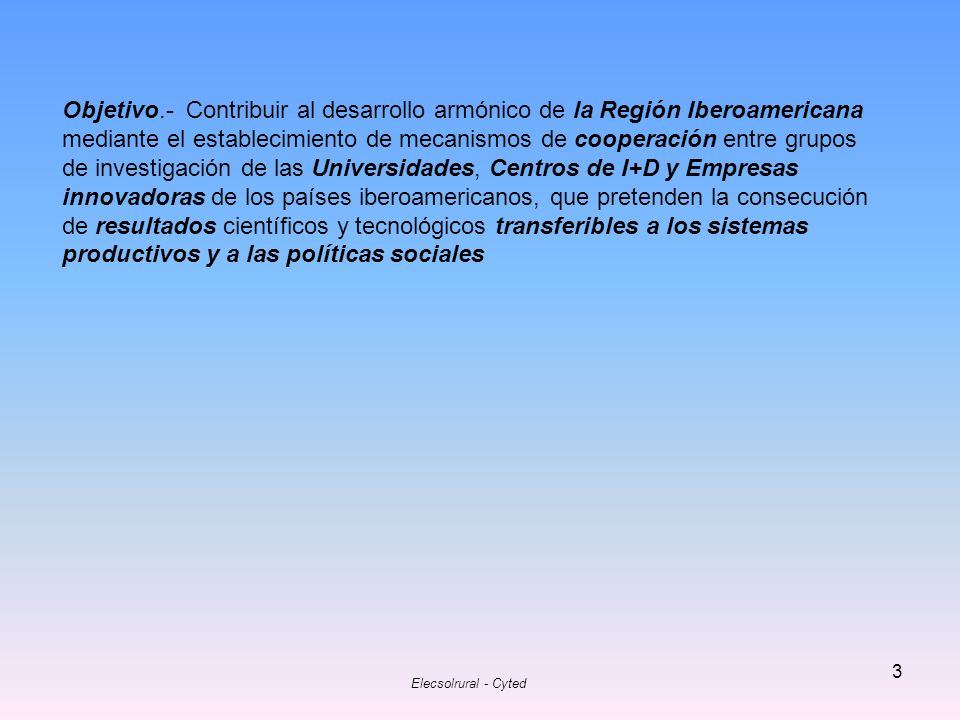 Objetivo.- Contribuir al desarrollo armónico de la Región Iberoamericana mediante el establecimiento de mecanismos de cooperación entre grupos de investigación de las Universidades, Centros de I+D y Empresas innovadoras de los países iberoamericanos, que pretenden la consecución de resultados científicos y tecnológicos transferibles a los sistemas productivos y a las políticas sociales