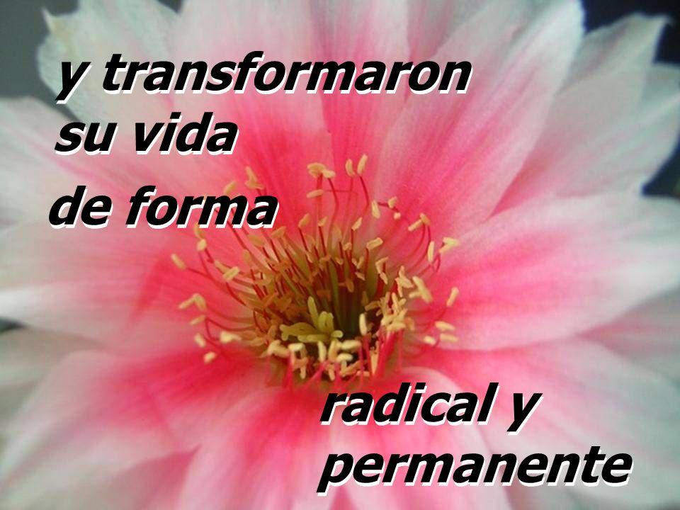 y transformaron su vida de forma radical y permanente