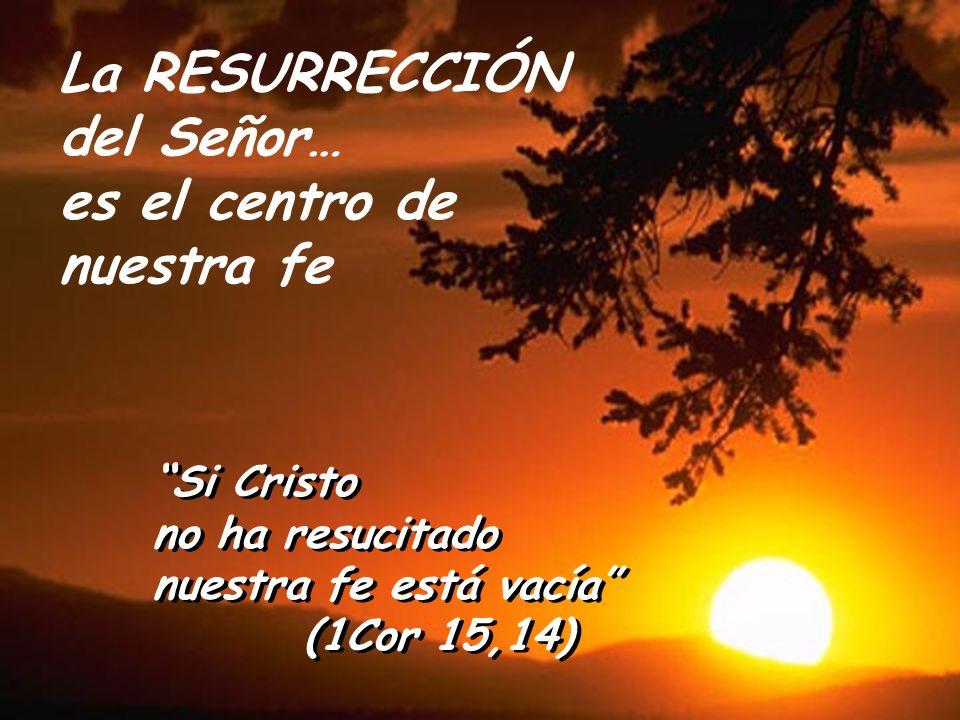 La RESURRECCIÓN del Señor… es el centro de nuestra fe Si Cristo
