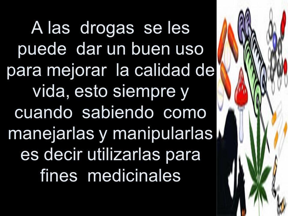 A las drogas se les puede dar un buen uso para mejorar la calidad de vida, esto siempre y cuando sabiendo como manejarlas y manipularlas es decir utilizarlas para fines medicinales