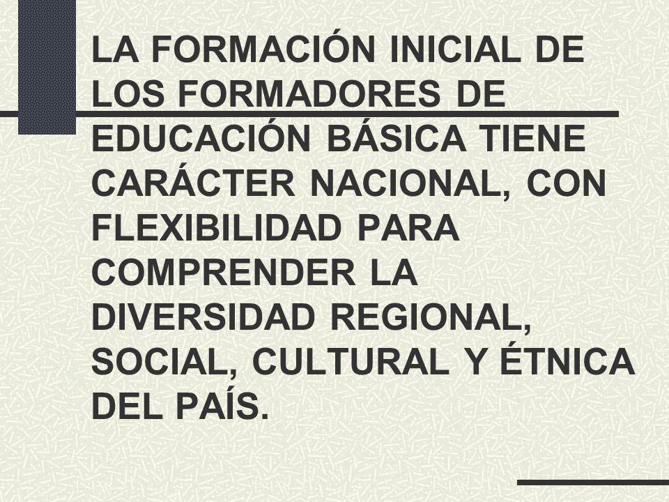 LA FORMACIÓN INICIAL DE LOS FORMADORES DE EDUCACIÓN BÁSICA TIENE CARÁCTER NACIONAL, CON FLEXIBILIDAD PARA COMPRENDER LA DIVERSIDAD REGIONAL, SOCIAL, CULTURAL Y ÉTNICA DEL PAÍS.