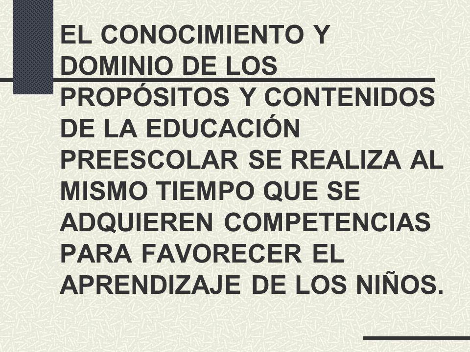 EL CONOCIMIENTO Y DOMINIO DE LOS PROPÓSITOS Y CONTENIDOS DE LA EDUCACIÓN PREESCOLAR SE REALIZA AL MISMO TIEMPO QUE SE ADQUIEREN COMPETENCIAS PARA FAVORECER EL APRENDIZAJE DE LOS NIÑOS.