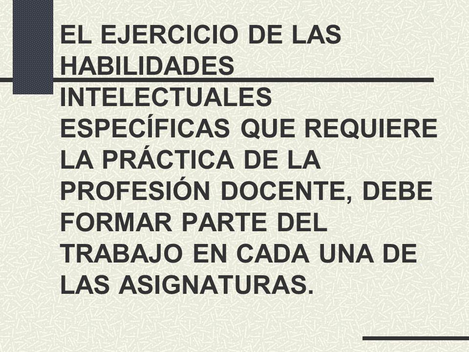 EL EJERCICIO DE LAS HABILIDADES INTELECTUALES ESPECÍFICAS QUE REQUIERE LA PRÁCTICA DE LA PROFESIÓN DOCENTE, DEBE FORMAR PARTE DEL TRABAJO EN CADA UNA DE LAS ASIGNATURAS.