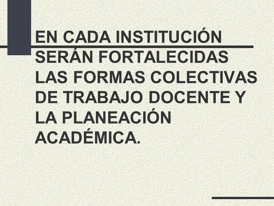 EN CADA INSTITUCIÓN SERÁN FORTALECIDAS LAS FORMAS COLECTIVAS DE TRABAJO DOCENTE Y LA PLANEACIÓN ACADÉMICA.