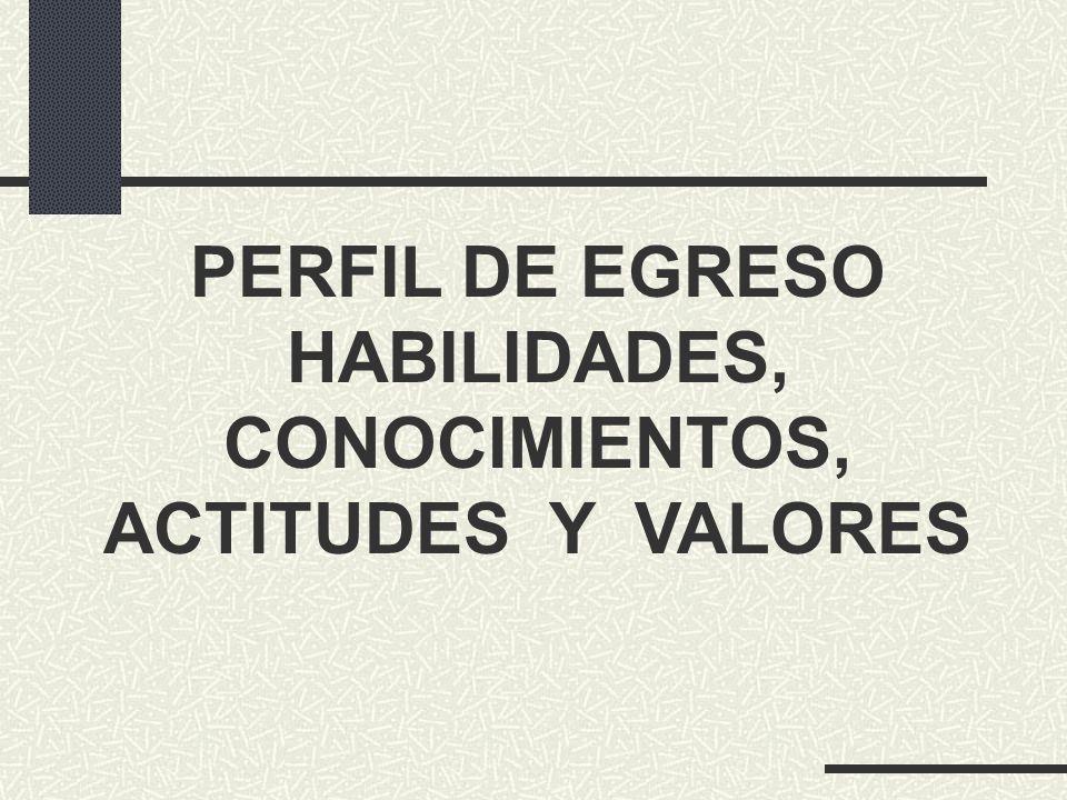 PERFIL DE EGRESO HABILIDADES, CONOCIMIENTOS, ACTITUDES Y VALORES