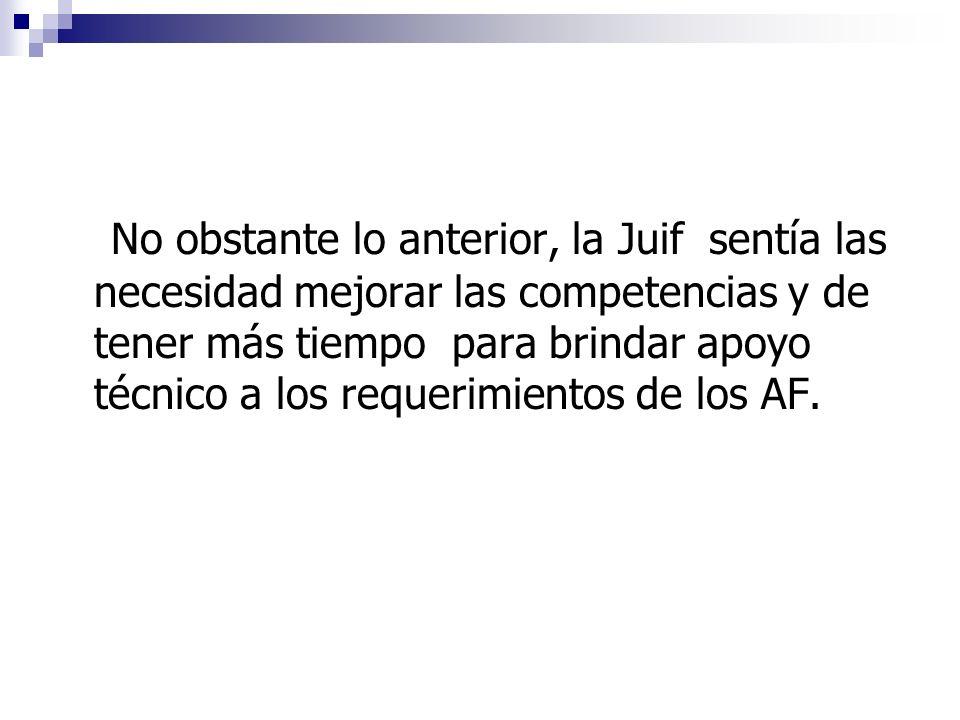 No obstante lo anterior, la Juif sentía las necesidad mejorar las competencias y de tener más tiempo para brindar apoyo técnico a los requerimientos de los AF.