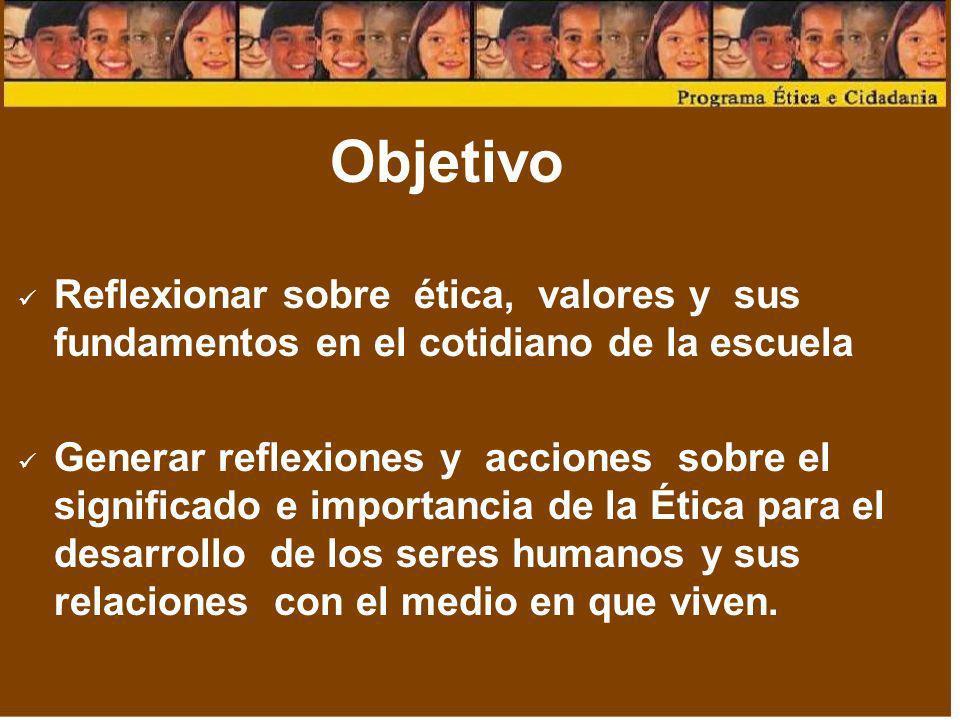 Objetivo Reflexionar sobre ética, valores y sus fundamentos en el cotidiano de la escuela.