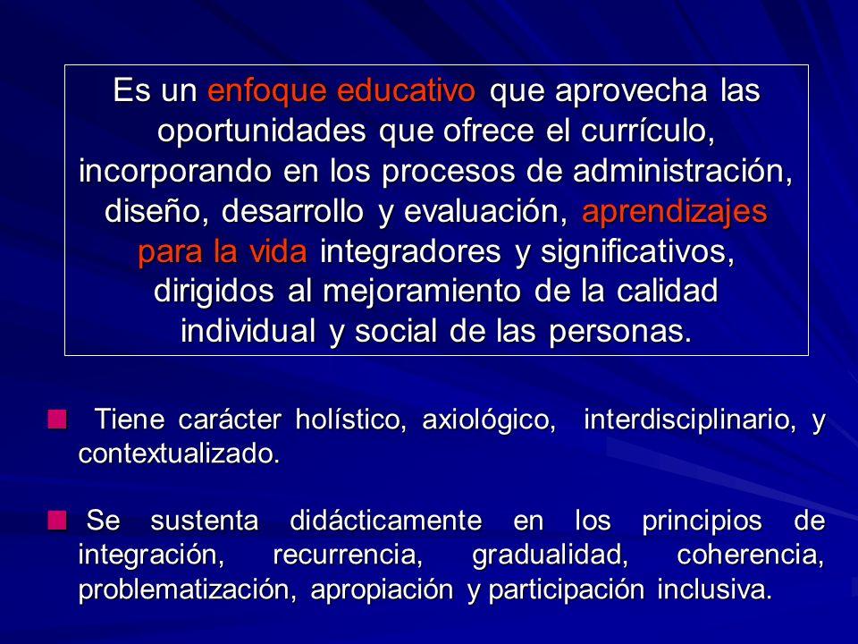 Es un enfoque educativo que aprovecha las oportunidades que ofrece el currículo, incorporando en los procesos de administración, diseño, desarrollo y evaluación, aprendizajes para la vida integradores y significativos, dirigidos al mejoramiento de la calidad individual y social de las personas.