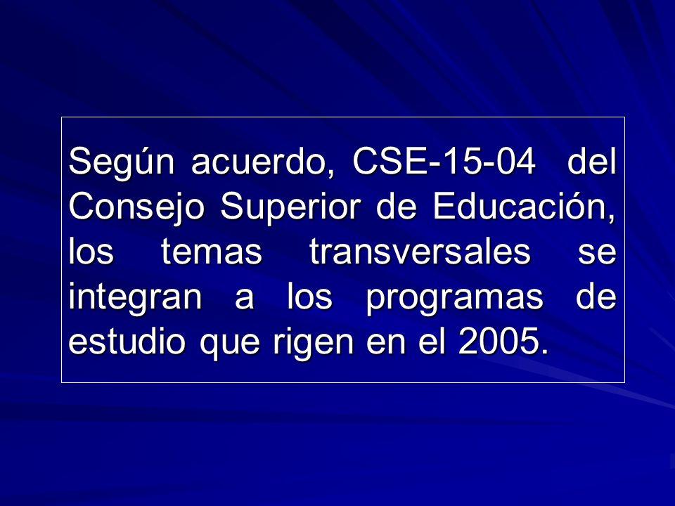 Según acuerdo, CSE-15-04 del Consejo Superior de Educación, los temas transversales se integran a los programas de estudio que rigen en el 2005.