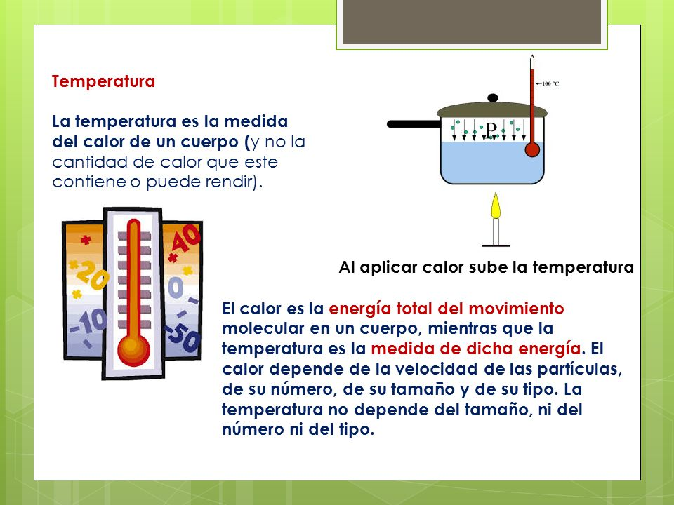 Temperatura La temperatura es la medida del calor de un cuerpo (y no la cantidad de calor que este contiene o puede rendir).