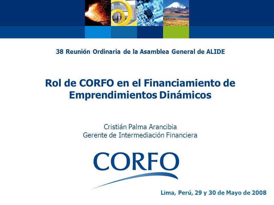 38 Reunión Ordinaria de la Asamblea General de ALIDE Rol de CORFO en el Financiamiento de Emprendimientos Dinámicos Cristián Palma Arancibia Gerente de Intermediación Financiera