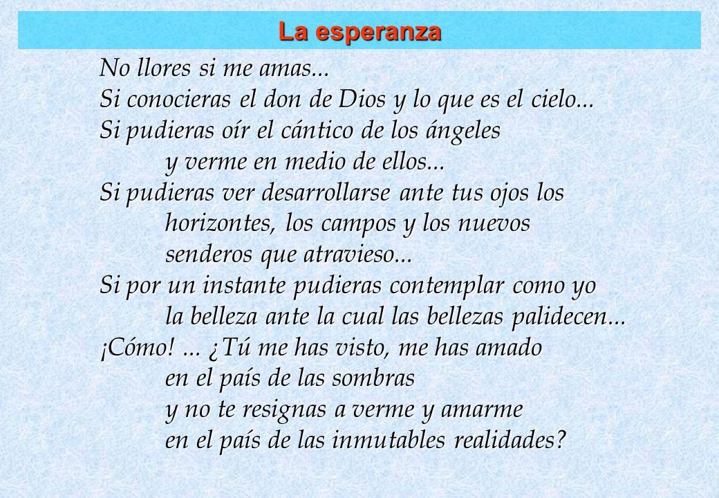 La esperanza No llores si me amas... Si conocieras el don de Dios y lo que es el cielo... Si pudieras oír el cántico de los ángeles.
