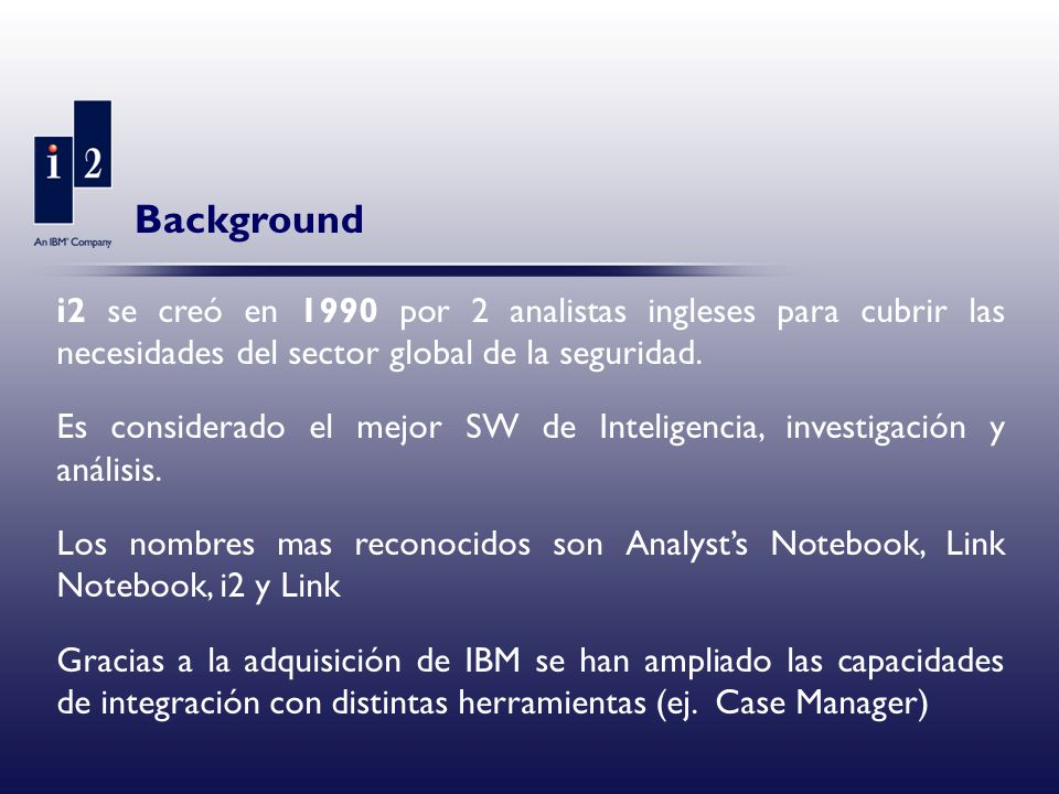 Background i2 se creó en 1990 por 2 analistas ingleses para cubrir las necesidades del sector global de la seguridad.