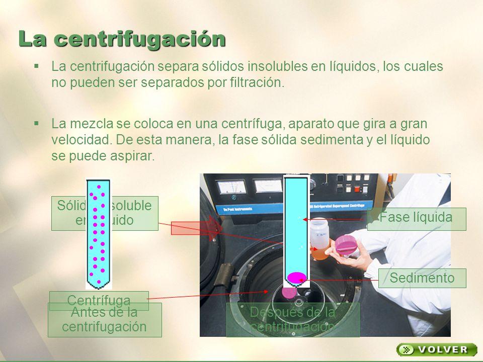 La centrifugación La centrifugación separa sólidos insolubles en líquidos, los cuales no pueden ser separados por filtración.