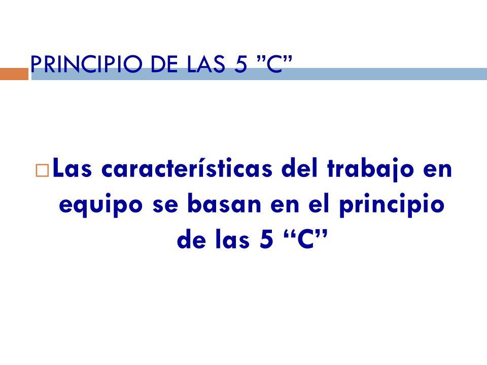 PRINCIPIO DE LAS 5 C Las características del trabajo en equipo se basan en el principio de las 5 C