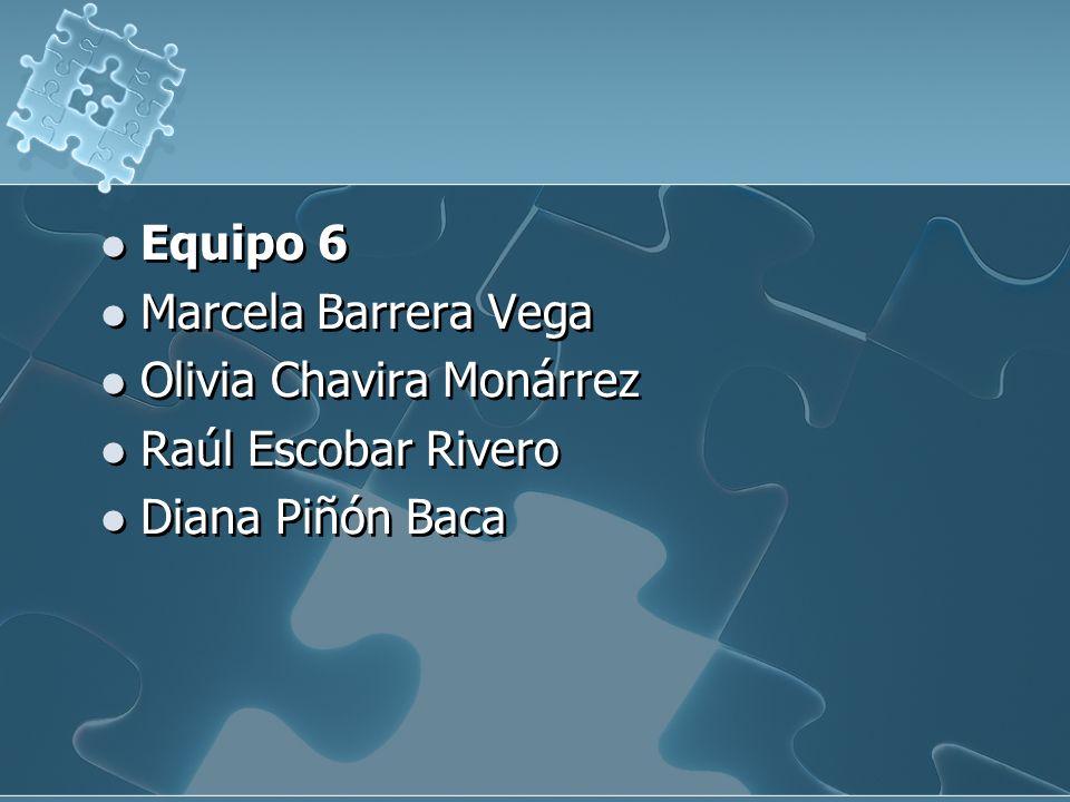 Equipo 6 Marcela Barrera Vega Olivia Chavira Monárrez Raúl Escobar Rivero Diana Piñón Baca