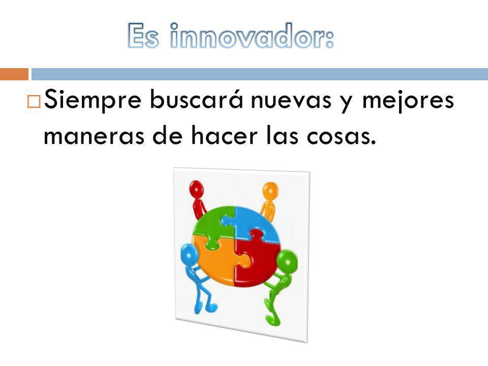 Es innovador: Siempre buscará nuevas y mejores maneras de hacer las cosas.