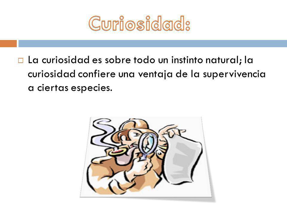 Curiosidad: La curiosidad es sobre todo un instinto natural; la curiosidad confiere una ventaja de la supervivencia a ciertas especies.