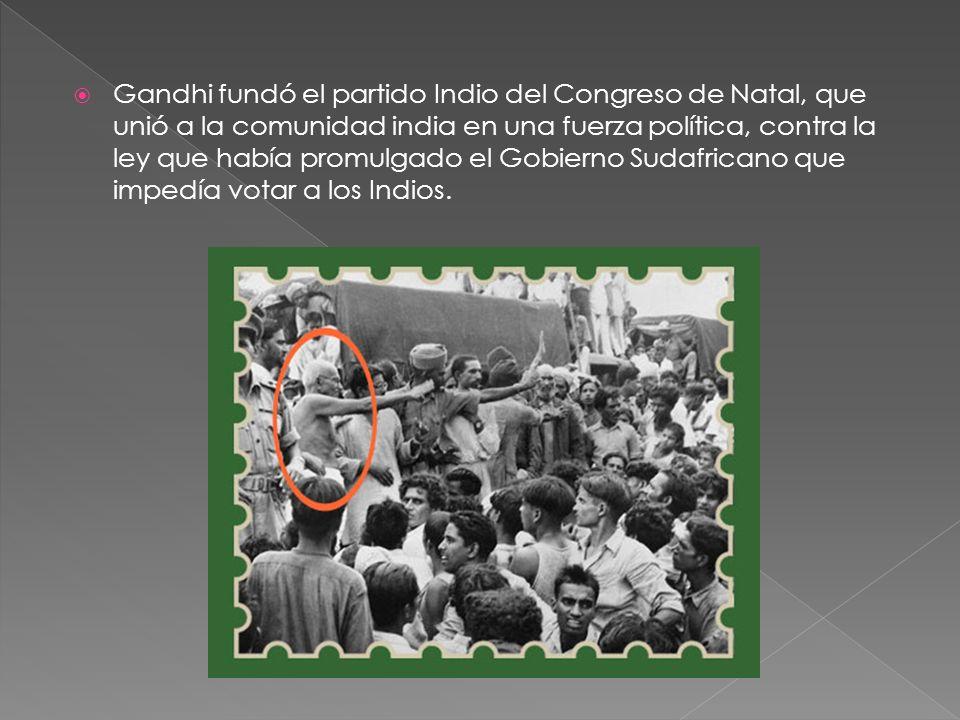 Gandhi fundó el partido Indio del Congreso de Natal, que unió a la comunidad india en una fuerza política, contra la ley que había promulgado el Gobierno Sudafricano que impedía votar a los Indios.