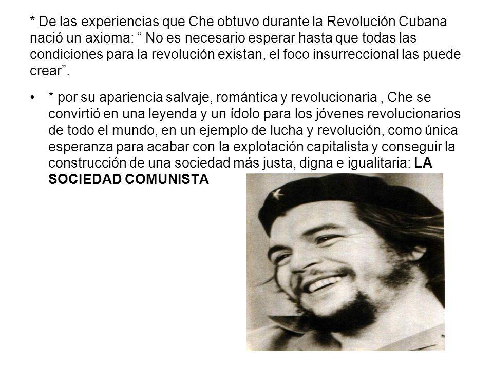 * De las experiencias que Che obtuvo durante la Revolución Cubana nació un axioma: No es necesario esperar hasta que todas las condiciones para la revolución existan, el foco insurreccional las puede crear .