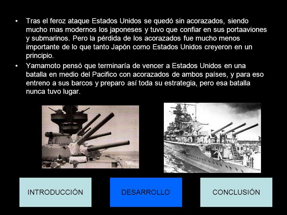 Tras el feroz ataque Estados Unidos se quedó sin acorazados, siendo mucho mas modernos los japoneses y tuvo que confiar en sus portaaviones y submarinos. Pero la pérdida de los acorazados fue mucho menos importante de lo que tanto Japón como Estados Unidos creyeron en un principio.